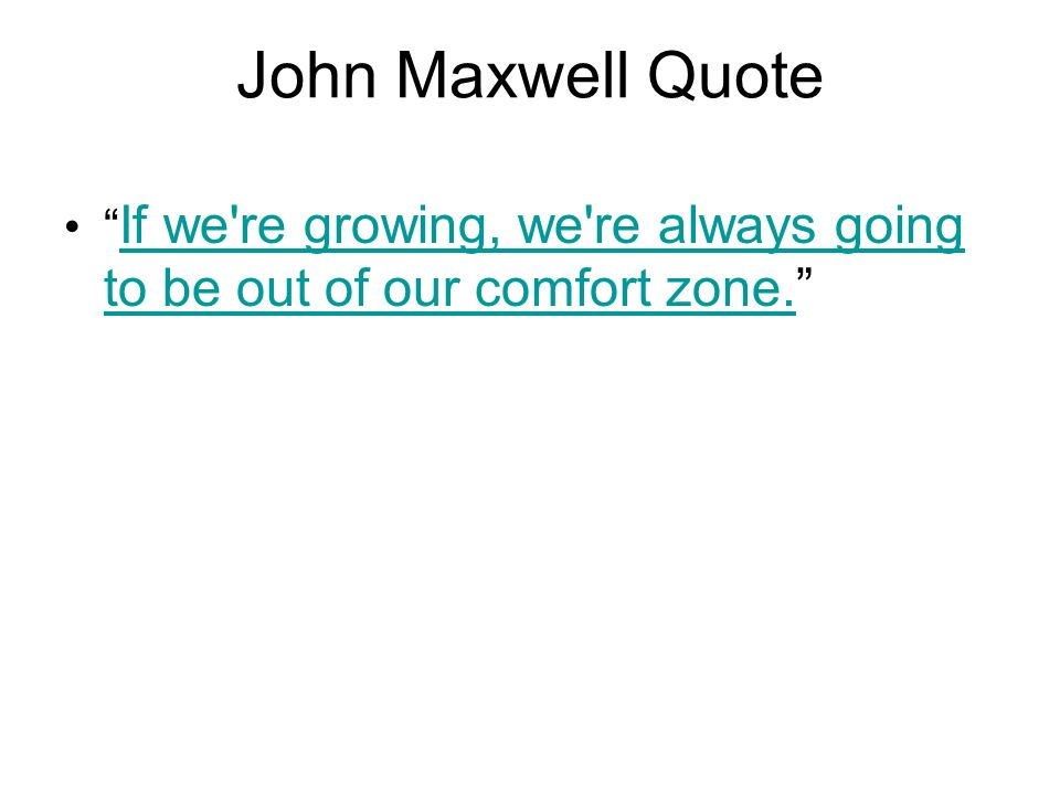 John Maxwell Quote If we re growing, we re always going to be out of our comfort zone.