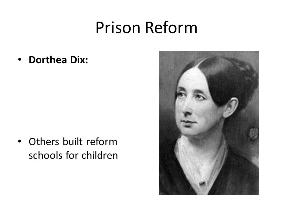 Prison Reform Dorthea Dix: Others built reform schools for children