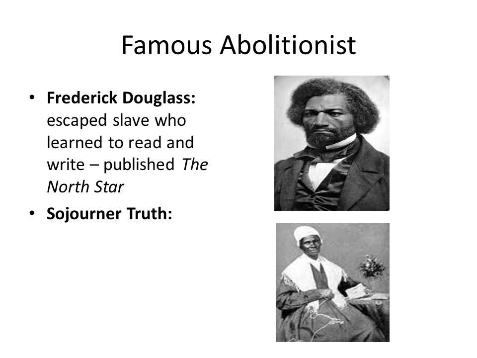 Famous Abolitionist Frederick Douglass: escaped slave who learned to read and write – published The North Star.