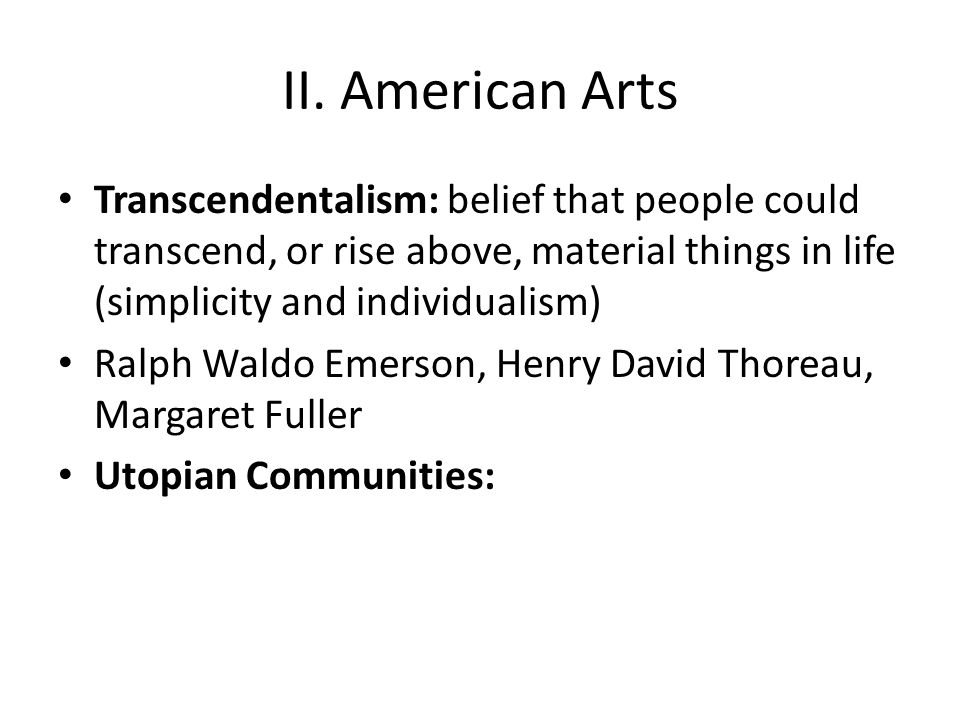 II. American Arts Transcendentalism: belief that people could transcend, or rise above, material things in life (simplicity and individualism)