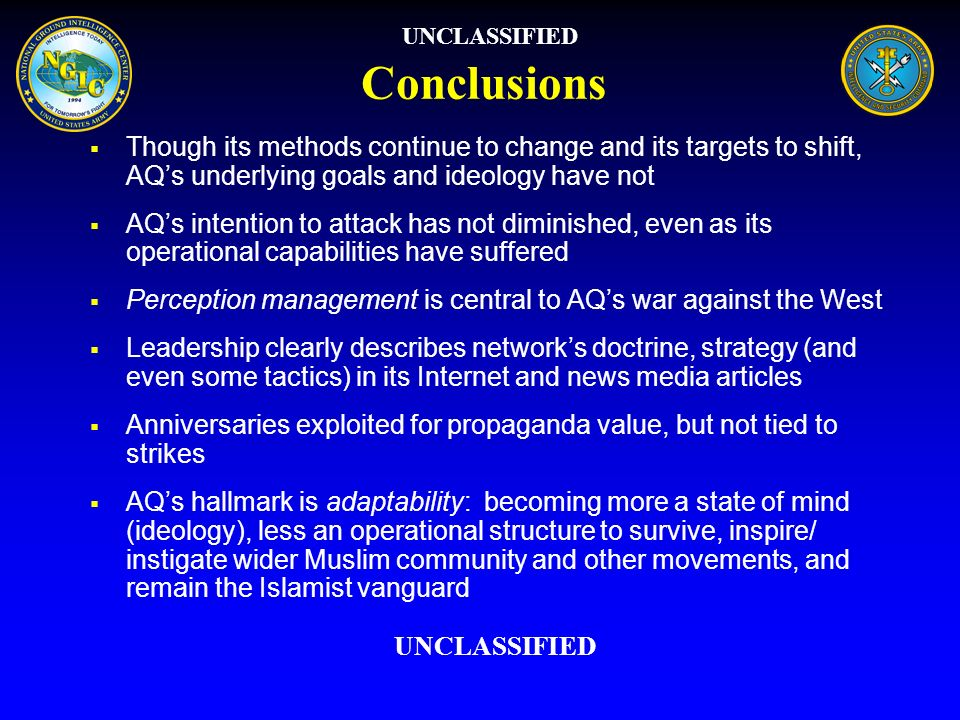 UNCLASSIFIED Conclusions. Though its methods continue to change and its targets to shift, AQ's underlying goals and ideology have not.