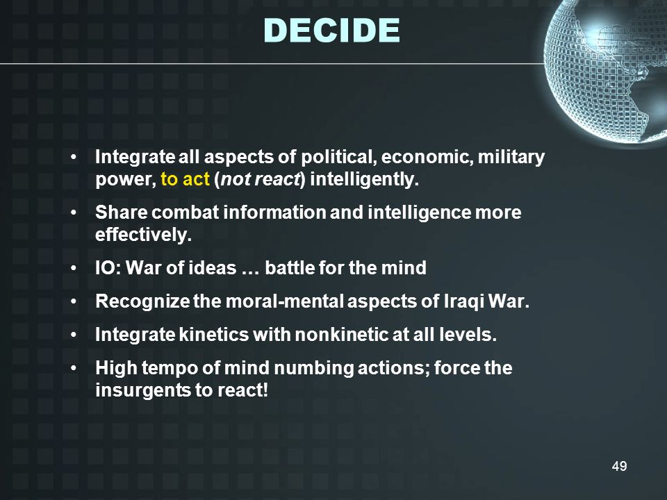 DECIDE Integrate all aspects of political, economic, military power, to act (not react) intelligently.