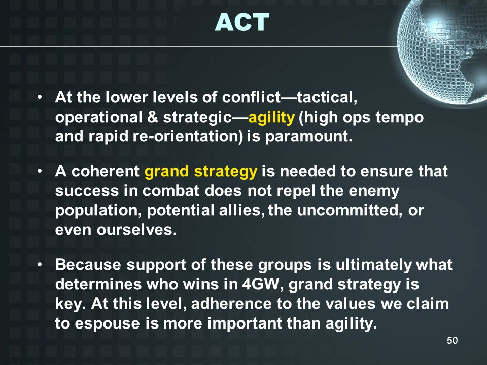 ACT At the lower levels of conflict—tactical, operational & strategic—agility (high ops tempo and rapid re-orientation) is paramount.
