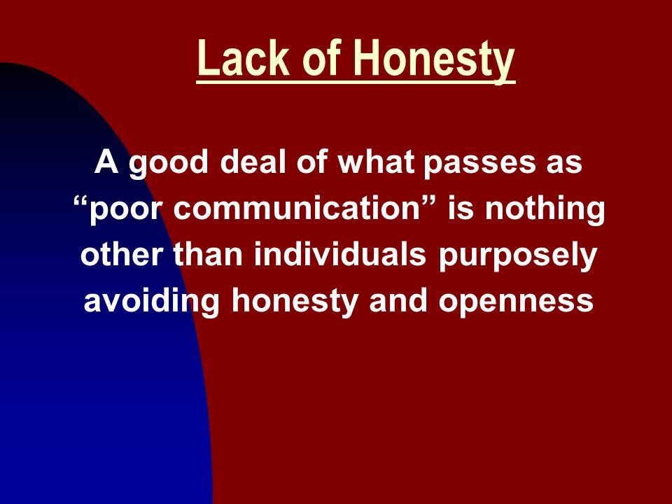 Lack of Honesty A good deal of what passes as poor communication is nothing other than individuals purposely avoiding honesty and openness.