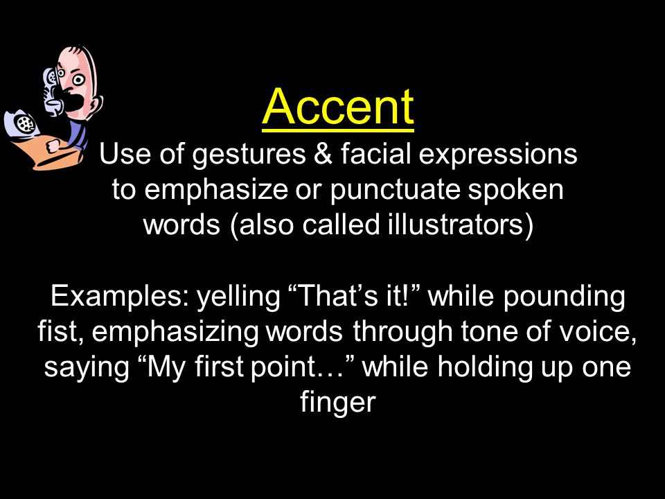 Accent Use of gestures & facial expressions to emphasize or punctuate spoken words (also called illustrators) Examples: yelling That's it! while pounding fist, emphasizing words through tone of voice, saying My first point… while holding up one finger