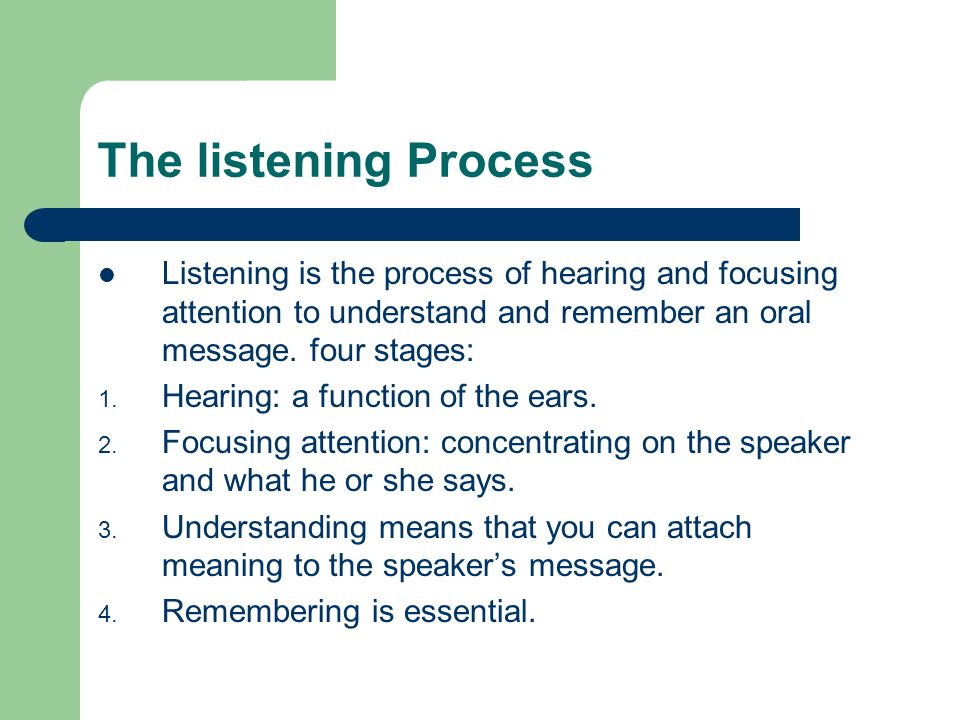 The listening Process Listening is the process of hearing and focusing attention to understand and remember an oral message. four stages: