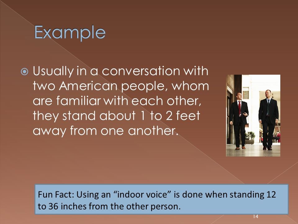 Example Usually in a conversation with two American people, whom are familiar with each other, they stand about 1 to 2 feet away from one another.
