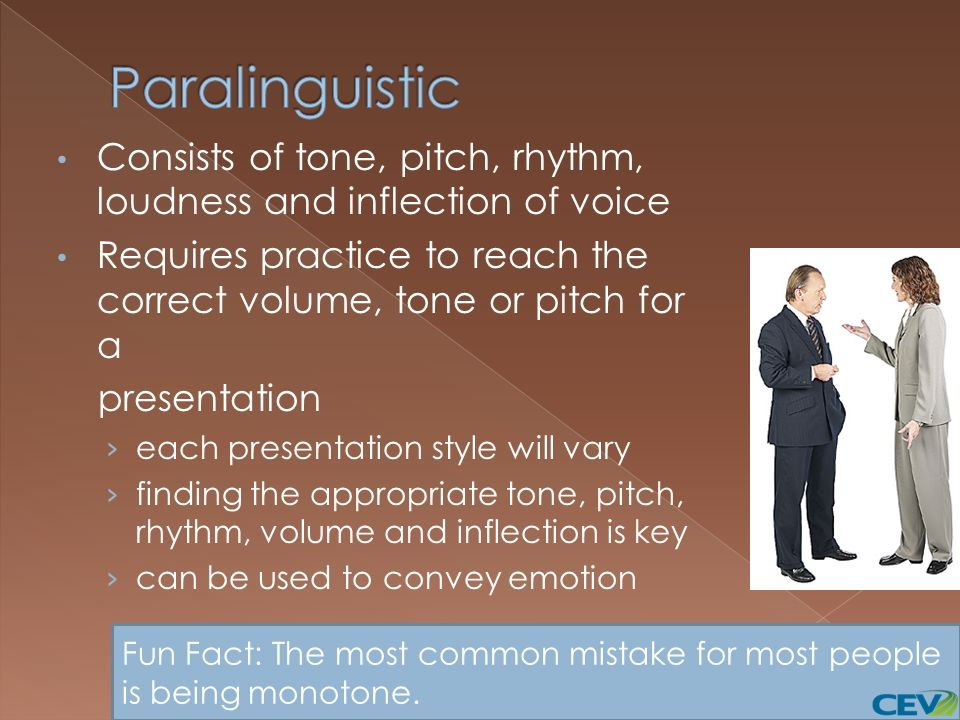 Paralinguistic Consists of tone, pitch, rhythm, loudness and inflection of voice. Requires practice to reach the correct volume, tone or pitch for a.