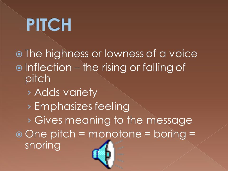 PITCH The highness or lowness of a voice