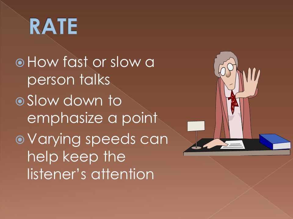 RATE How fast or slow a person talks Slow down to emphasize a point