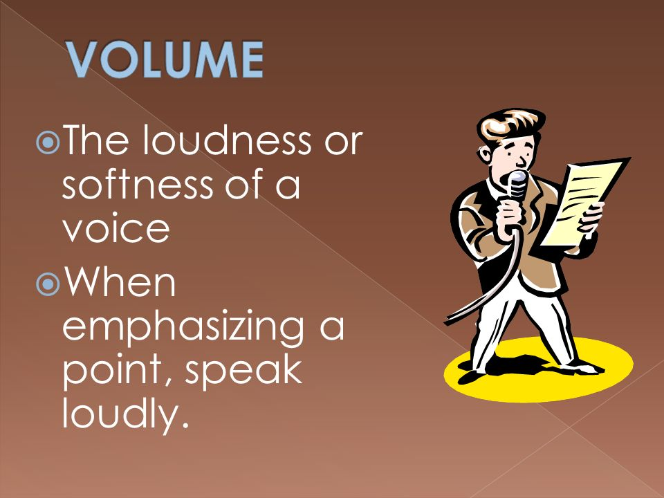 VOLUME The loudness or softness of a voice