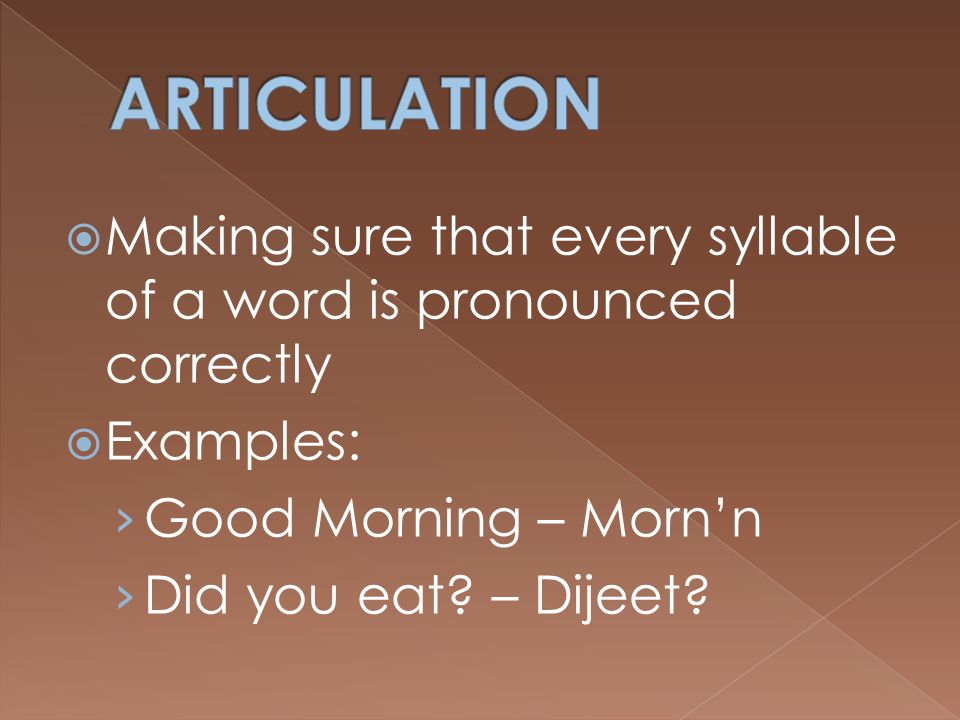 ARTICULATION Making sure that every syllable of a word is pronounced correctly. Examples: Good Morning – Morn'n.