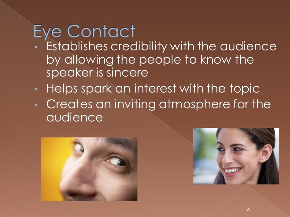 Eye Contact Establishes credibility with the audience by allowing the people to know the speaker is sincere.