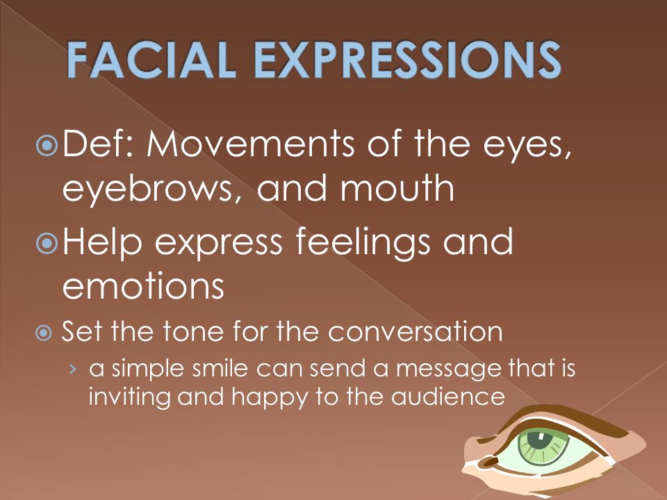 FACIAL EXPRESSIONS Def: Movements of the eyes, eyebrows, and mouth