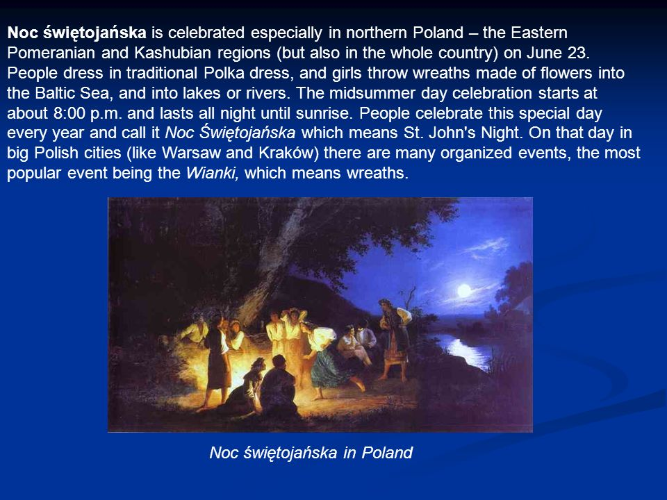 Noc świętojańska is celebrated especially in northern Poland – the Eastern Pomeranian and Kashubian regions (but also in the whole country) on June 23. People dress in traditional Polka dress, and girls throw wreaths made of flowers into the Baltic Sea, and into lakes or rivers. The midsummer day celebration starts at about 8:00 p.m. and lasts all night until sunrise. People celebrate this special day every year and call it Noc Świętojańska which means St. John s Night. On that day in big Polish cities (like Warsaw and Kraków) there are many organized events, the most popular event being the Wianki, which means wreaths.