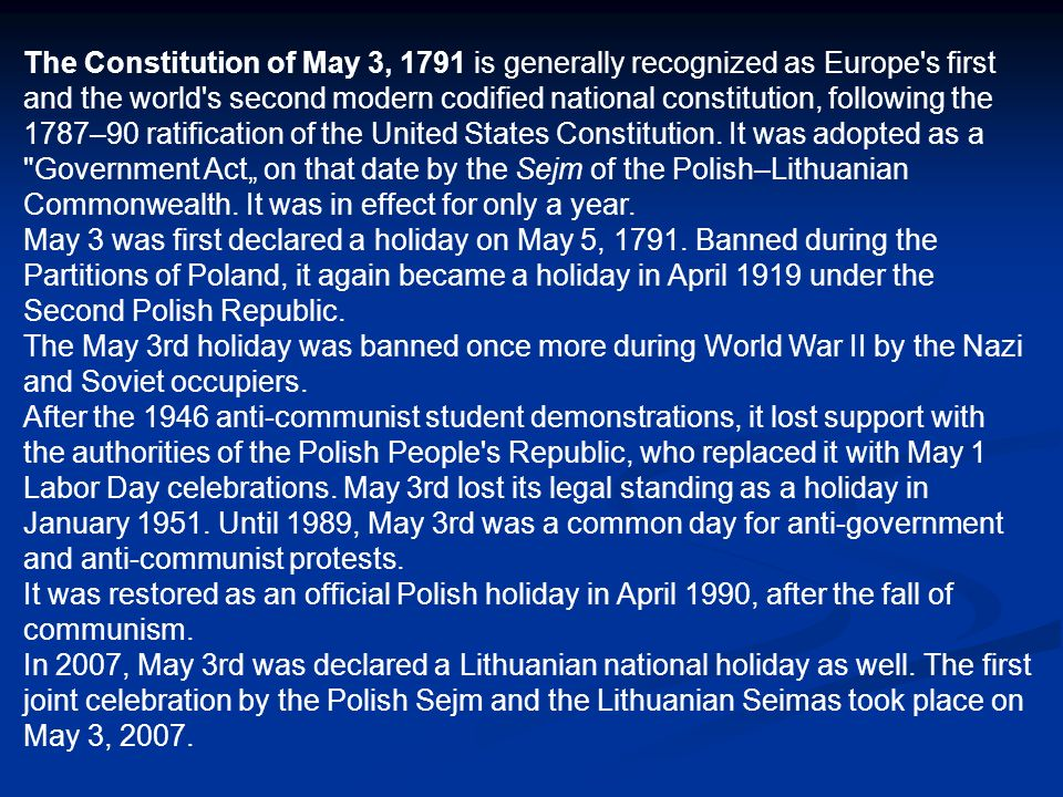 "The Constitution of May 3, 1791 is generally recognized as Europe s first and the world s second modern codified national constitution, following the 1787–90 ratification of the United States Constitution. It was adopted as a Government Act"" on that date by the Sejm of the Polish–Lithuanian Commonwealth. It was in effect for only a year."