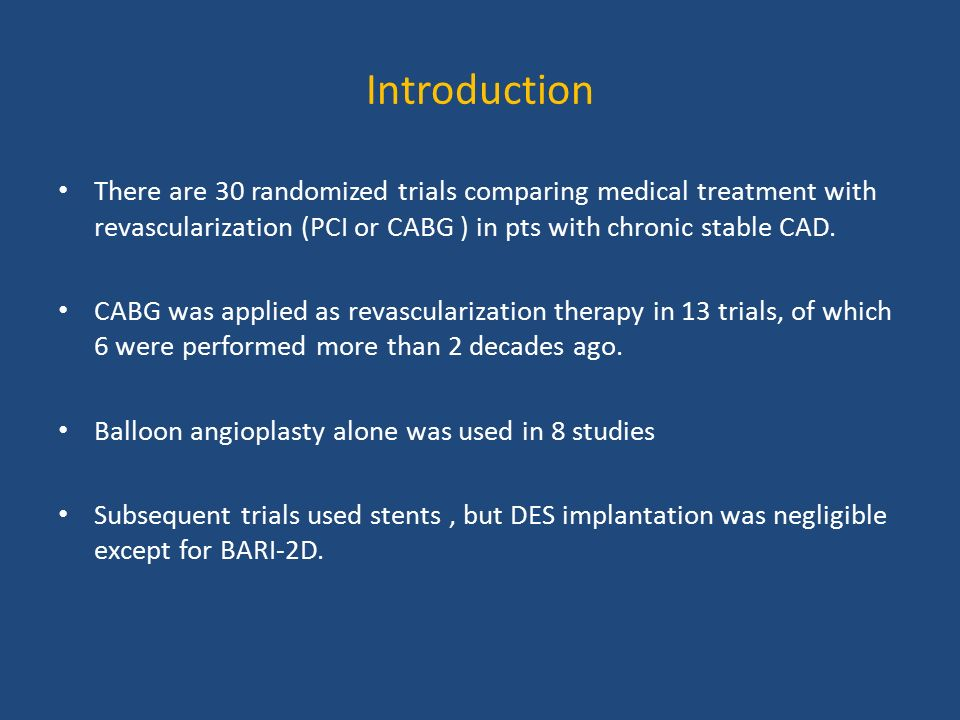 Introduction There are 30 randomized trials comparing medical treatment with revascularization (PCI or CABG ) in pts with chronic stable CAD.