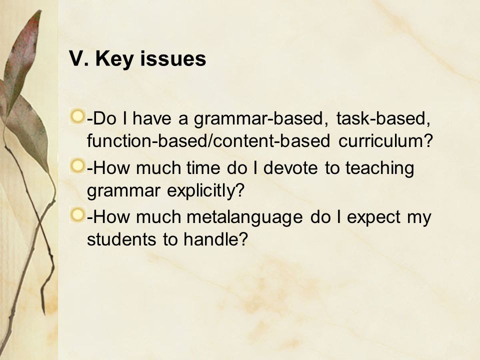 V. Key issues -Do I have a grammar-based, task-based, function-based/content-based curriculum