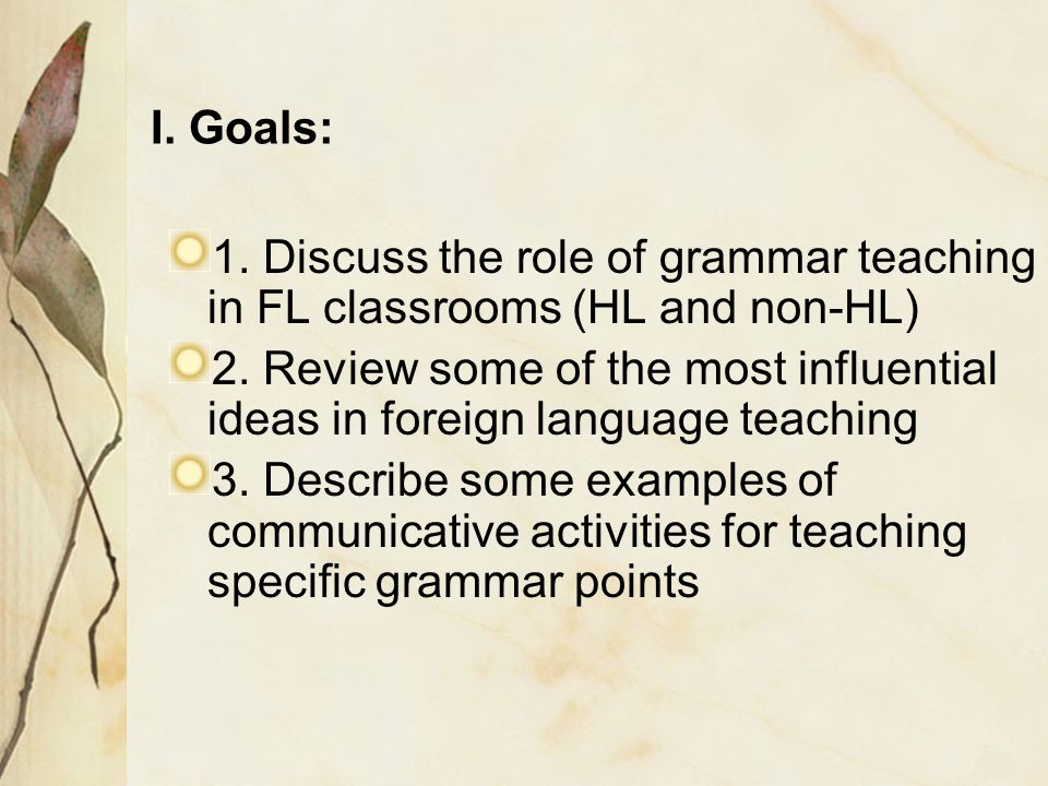 I. Goals: 1. Discuss the role of grammar teaching in FL classrooms (HL and non-HL)