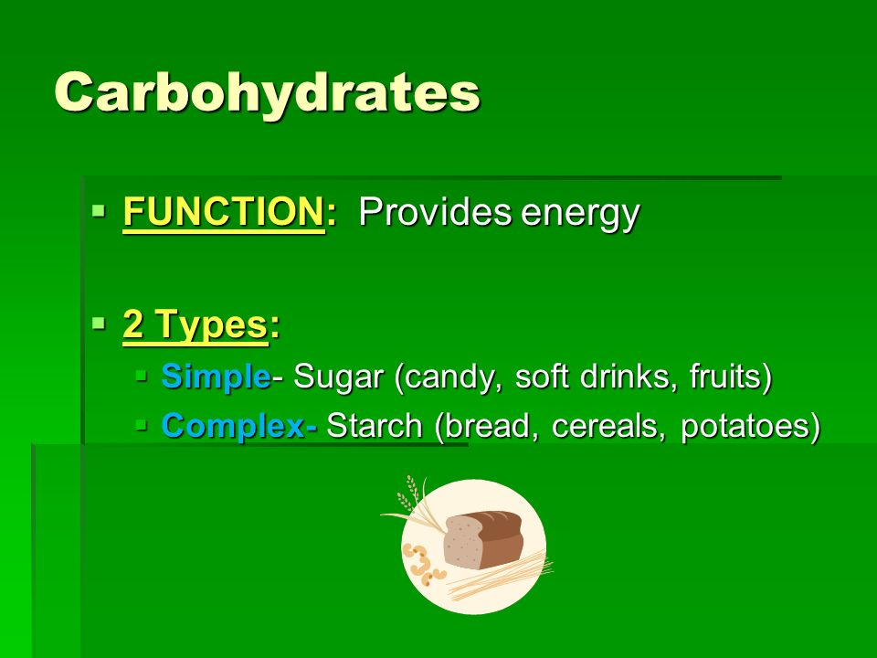 Carbohydrates FUNCTION: Provides energy 2 Types: