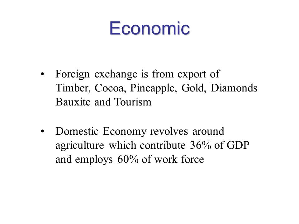 Economic Foreign exchange is from export of Timber, Cocoa, Pineapple, Gold, Diamonds Bauxite and Tourism.