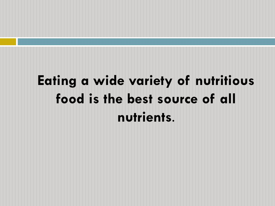 Eating a wide variety of nutritious food is the best source of all nutrients.