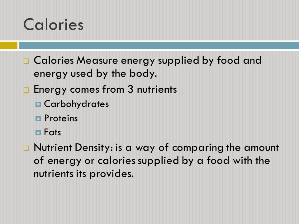 Calories Calories Measure energy supplied by food and energy used by the body. Energy comes from 3 nutrients.