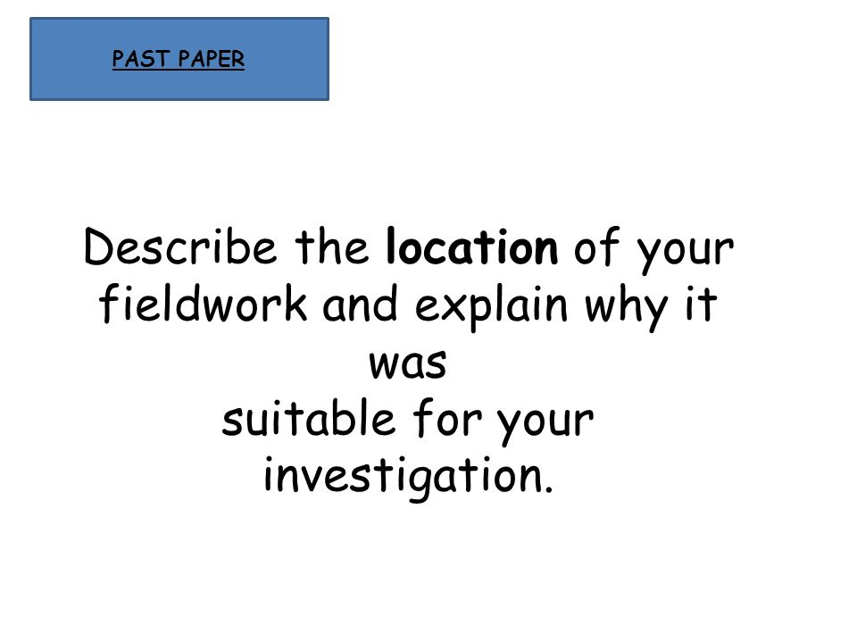 PAST PAPER Describe the location of your fieldwork and explain why it was suitable for your investigation.