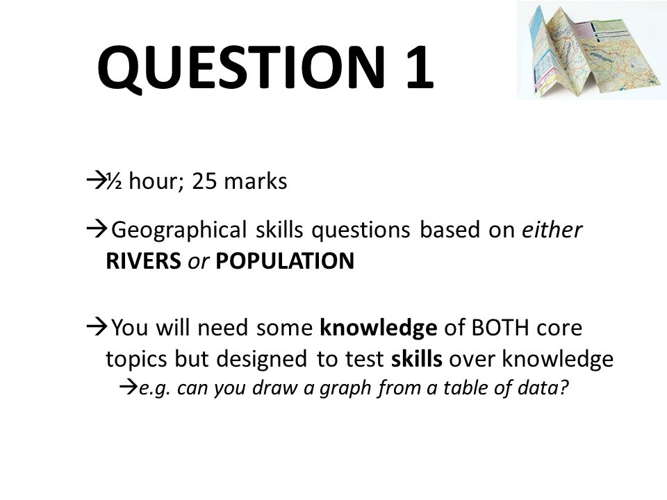QUESTION 1 ½ hour; 25 marks. Geographical skills questions based on either RIVERS or POPULATION.