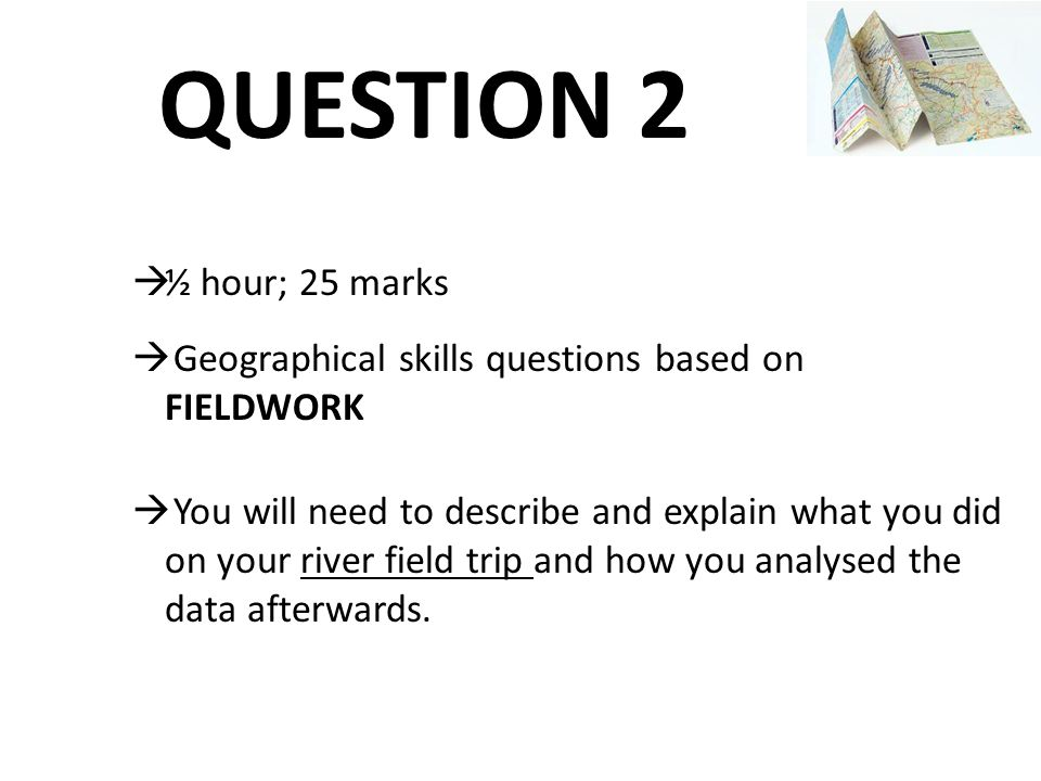 QUESTION 2 ½ hour; 25 marks. Geographical skills questions based on FIELDWORK.