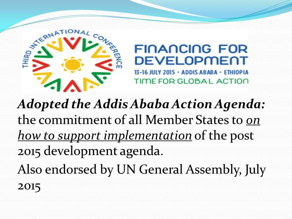 Adopted the Addis Ababa Action Agenda: the commitment of all Member States to on how to support implementation of the post 2015 development agenda.
