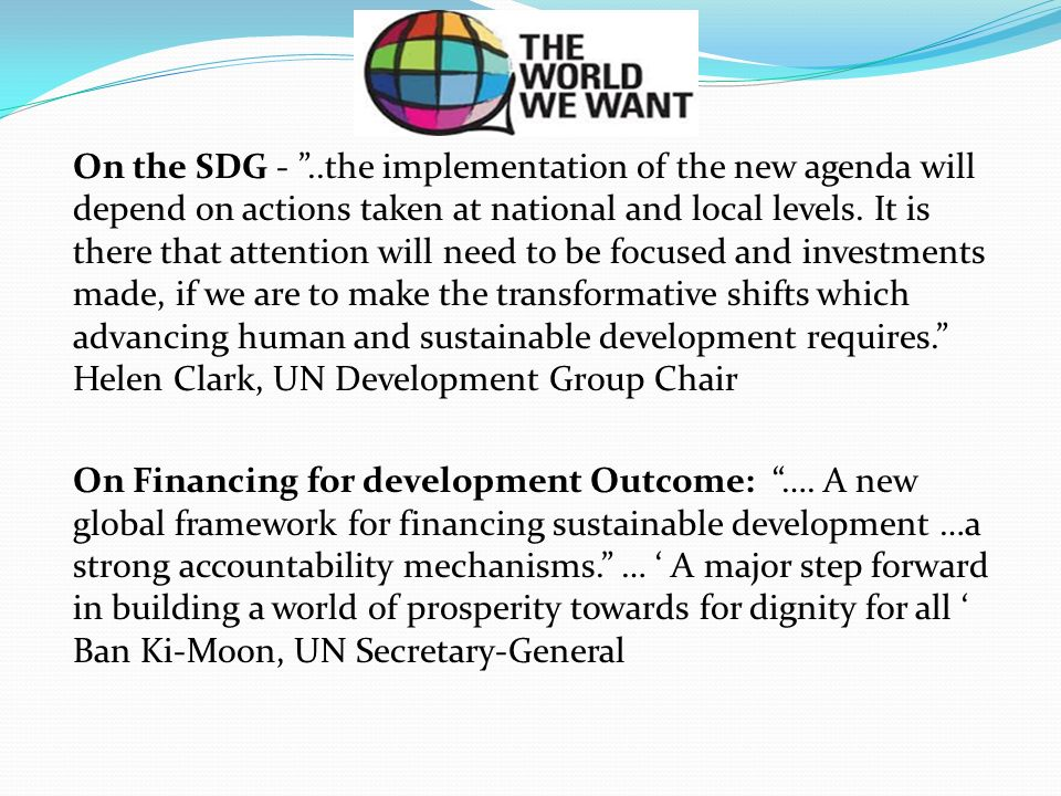 On the SDG - ..the implementation of the new agenda will depend on actions taken at national and local levels. It is there that attention will need to be focused and investments made, if we are to make the transformative shifts which advancing human and sustainable development requires. Helen Clark, UN Development Group Chair
