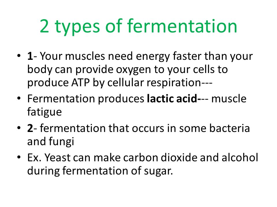 2 types of fermentation 1- Your muscles need energy faster than your body can provide oxygen to your cells to produce ATP by cellular respiration---