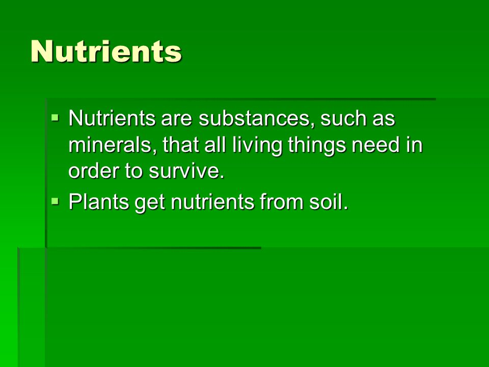 Nutrients Nutrients are substances, such as minerals, that all living things need in order to survive.