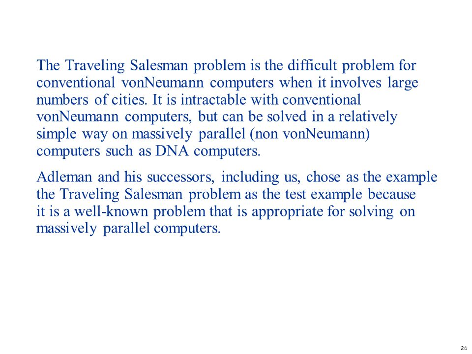 The Traveling Salesman problem is the difficult problem for conventional vonNeumann computers when it involves large numbers of cities. It is intractable with conventional vonNeumann computers, but can be solved in a relatively simple way on massively parallel (non vonNeumann) computers such as DNA computers.