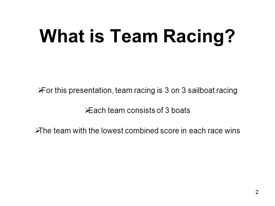 What is Team Racing For this presentation, team racing is 3 on 3 sailboat racing. Each team consists of 3 boats.