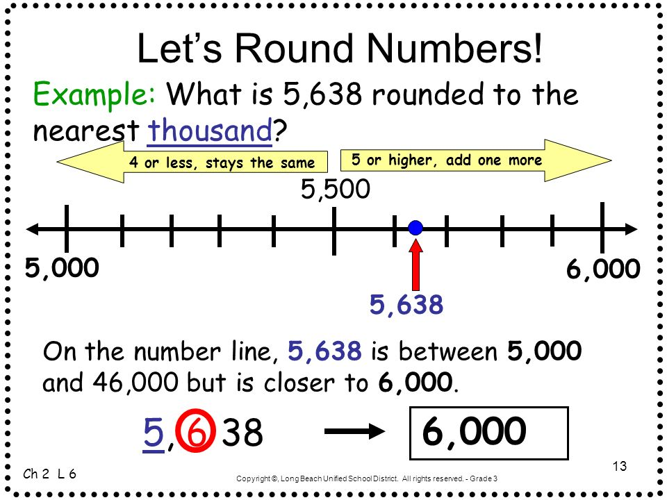 Let's Round Numbers! Example: What is 5,638 rounded to the nearest thousand 4 or less, stays the same.