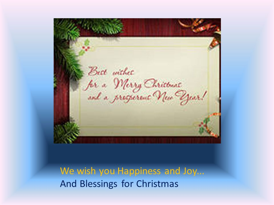 We wish you Happiness and Joy... And Blessings for Christmas