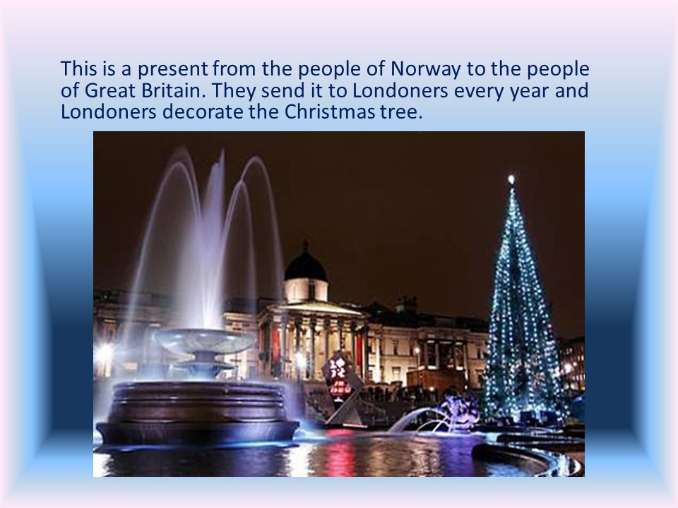 This is a present from the people of Norway to the people of Great Britain. They send it to Londoners every year and Londoners decorate the Christmas tree.