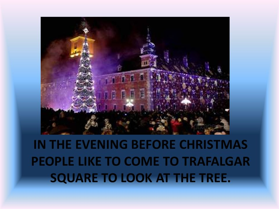 In the evening before Christmas people like to come to Trafalgar Square to look at the tree.