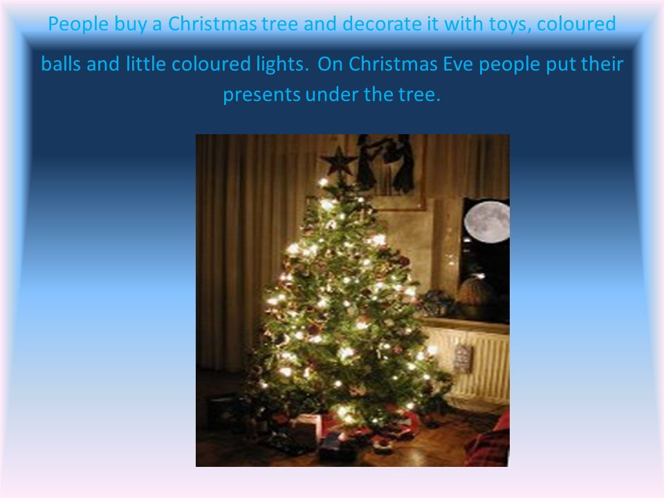 People buy a Christmas tree and decorate it with toys, coloured balls and little coloured lights.