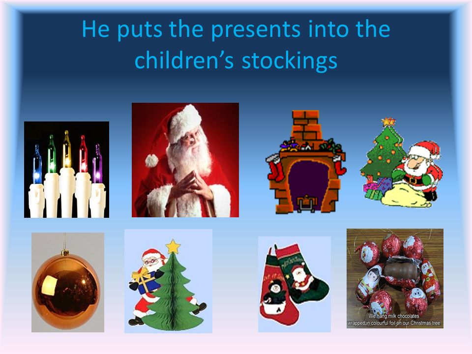 He puts the presents into the children's stockings