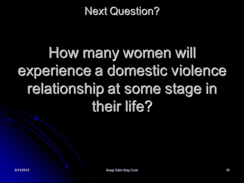 Next Question How many women will experience a domestic violence relationship at some stage in their life