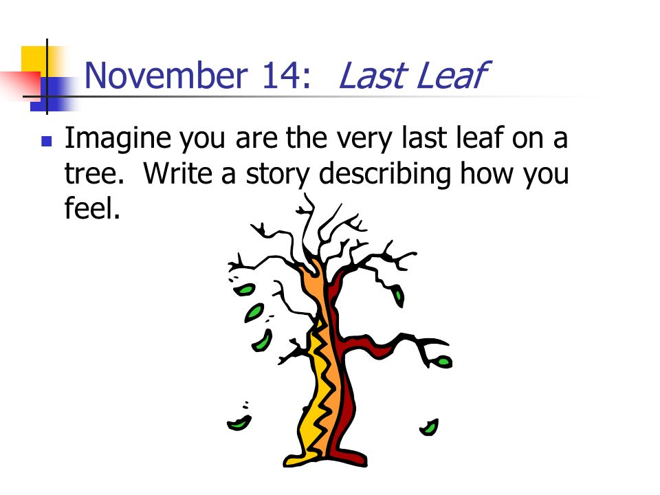 November 14: Last Leaf Imagine you are the very last leaf on a tree.