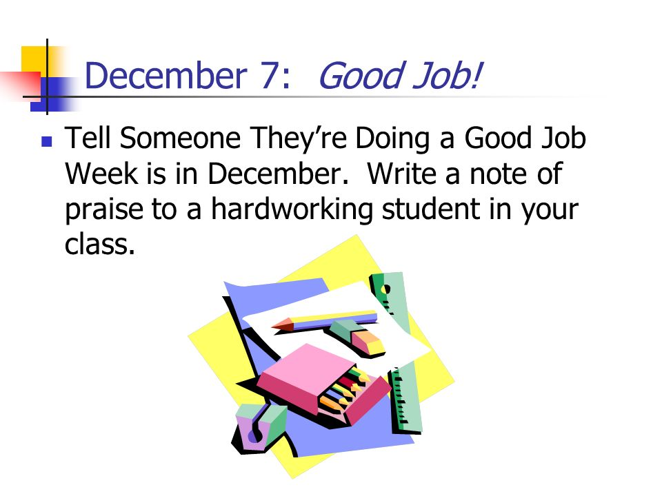 December 7: Good Job. Tell Someone They're Doing a Good Job Week is in December.