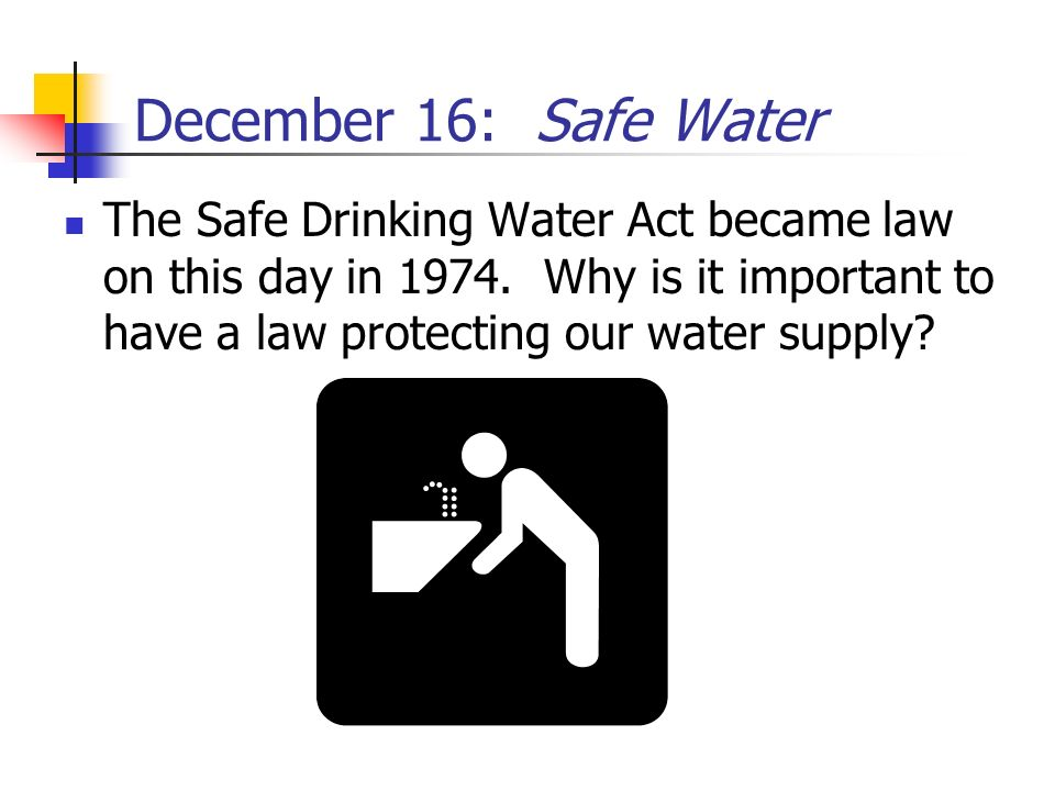 December 16: Safe Water The Safe Drinking Water Act became law on this day in 1974.