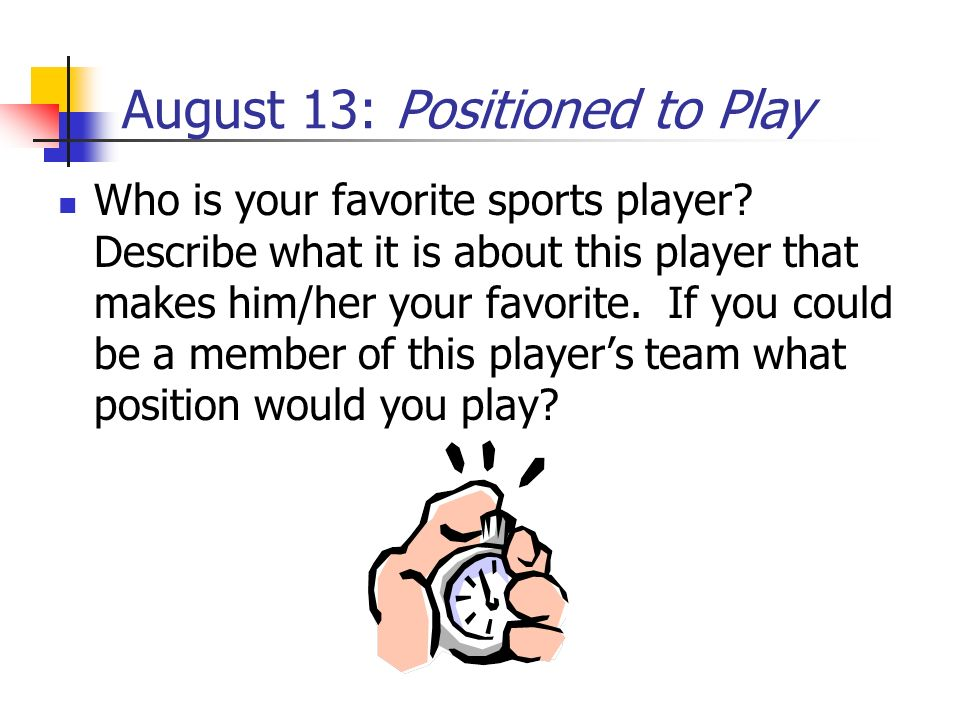 August 13: Positioned to Play
