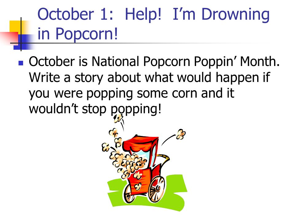 October 1: Help! I'm Drowning in Popcorn!