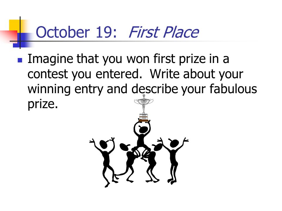 October 19: First Place Imagine that you won first prize in a contest you entered.