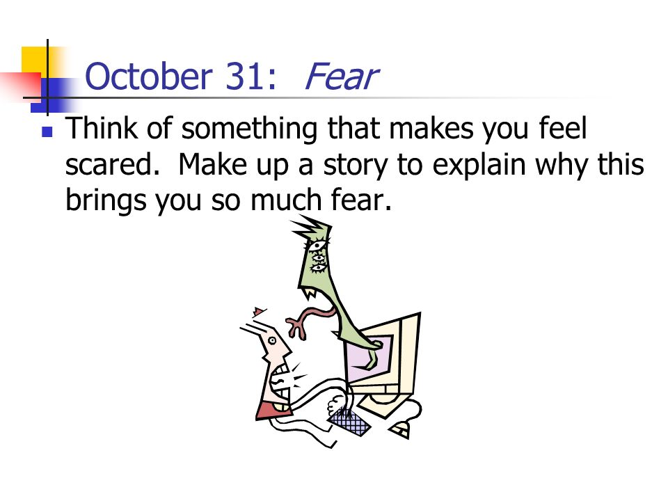 October 31: Fear Think of something that makes you feel scared.